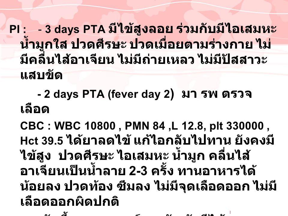 PI : - 3 days PTA มีไข้สูงลอย ร่วมกับมีไอเสมหะ น้ำมูกใส ปวดศีรษะ ปวดเมื่อยตามร่างกาย ไม่ มีคลื่นไส้อาเจียน ไม่มีถ่ายเหลว ไม่มีปัสสาวะ แสบขัด - 2 days