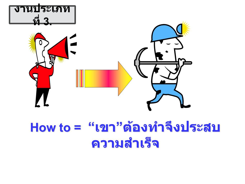 How to = เขา ต้องทำจึงประสบ ความสำเร็จ งานประเภท ที่ 3.