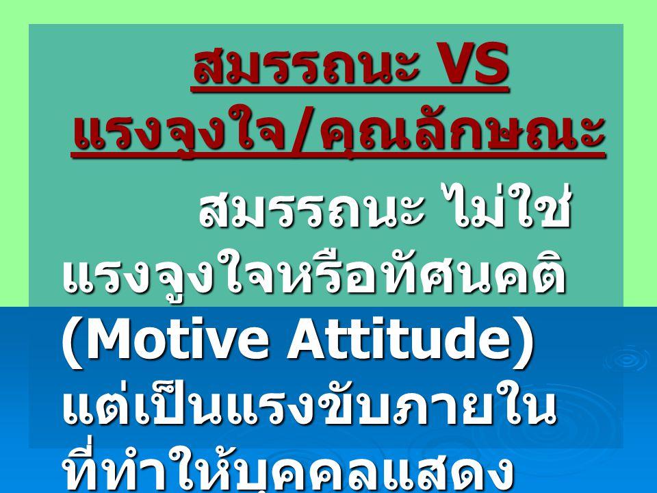สมรรถนะ VS แรงจูงใจ / คุณลักษณะ สมรรถนะ VS แรงจูงใจ / คุณลักษณะ สมรรถนะ ไม่ใช่ แรงจูงใจหรือทัศนคติ (Motive Attitude) แต่เป็นแรงขับภายใน ที่ทำให้บุคคลแสดง พฤติกรรมที่ตนมุ่งหวัง ไปสู่สิ่งที่เป็นเป้าหมาย ของเรา สมรรถนะ ไม่ใช่ แรงจูงใจหรือทัศนคติ (Motive Attitude) แต่เป็นแรงขับภายใน ที่ทำให้บุคคลแสดง พฤติกรรมที่ตนมุ่งหวัง ไปสู่สิ่งที่เป็นเป้าหมาย ของเรา