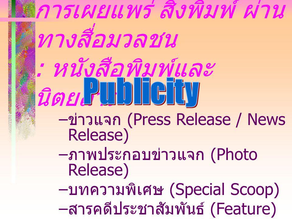 การเผยแพร่ สิ่งพิมพ์ ผ่าน ทางสื่อมวลชน : หนังสือพิมพ์และ นิตยสาร – ข่าวแจก (Press Release / News Release) – ภาพประกอบข่าวแจก (Photo Release) – บทความพิเศษ (Special Scoop) – สารคดีประชาสัมพันธ์ (Feature)