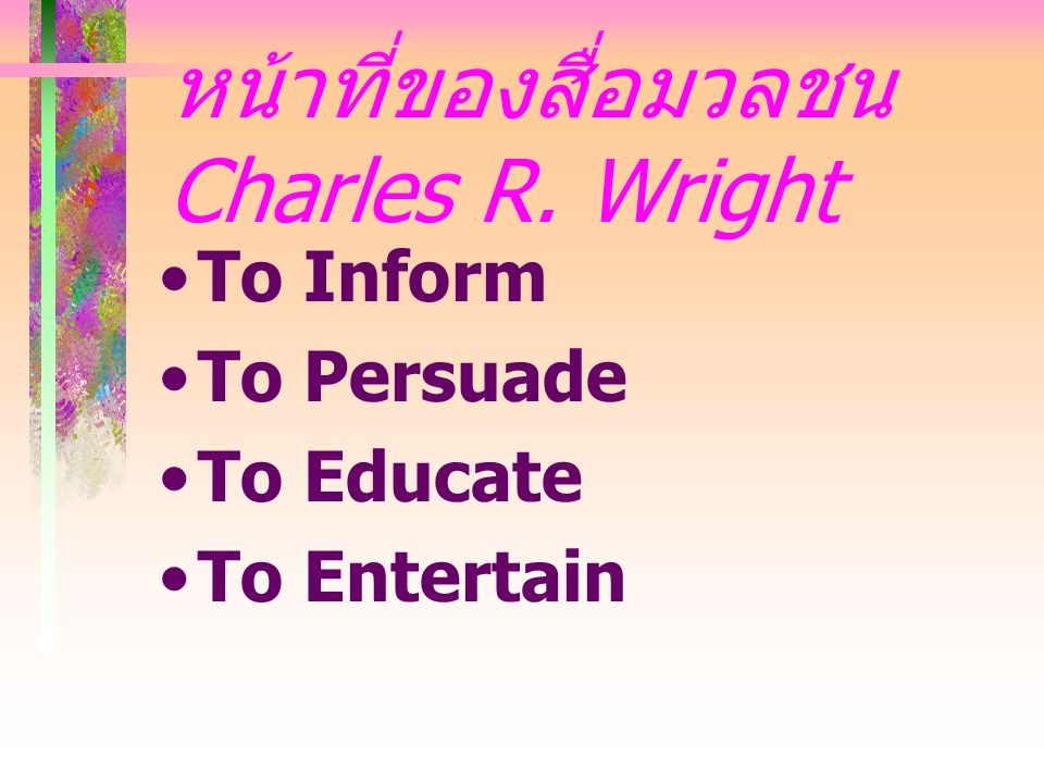 หน้าที่ของสื่อมวลชน Charles R. Wright To Inform To Persuade To Educate To Entertain