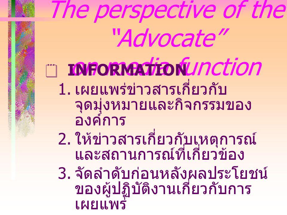 The perspective of the Advocate on media function  INFORMATION  เผยแพร่ข่าวสารเกี่ยวกับ จุดมุ่งหมายและกิจกรรมของ องค์การ  ให้ข่าวสารเกี่ยวกับเหตุการณ์ และสถานการณ์ที่เกี่ยวข้อง  จัดลำดับก่อนหลังผลประโยชน์ ของผู้ปฏิบัติงานเกี่ยวกับการ เผยแพร่
