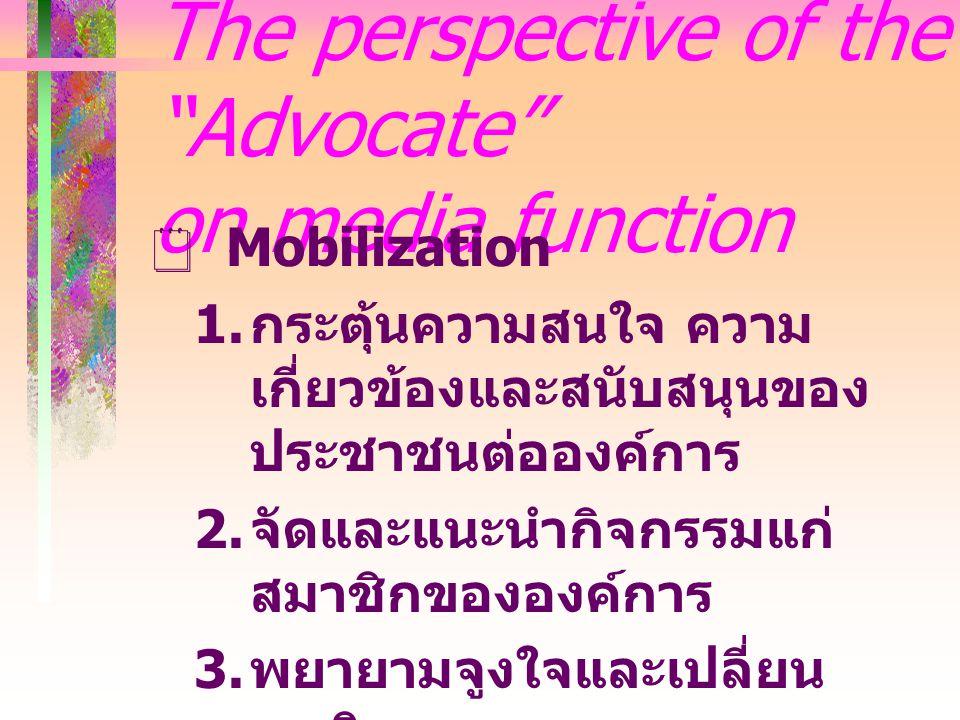 The perspective of the Advocate on media function  Mobilization  กระตุ้นความสนใจ ความ เกี่ยวข้องและสนับสนุนของ ประชาชนต่อองค์การ  จัดและแนะนำกิจกรรมแก่ สมาชิกขององค์การ  พยายามจูงใจและเปลี่ยน พฤติกรรมของคน