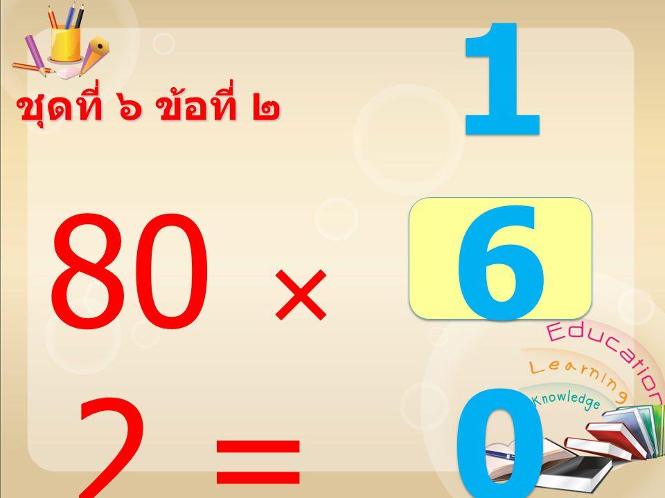 ชุดที่ ๖ ข้อที่ ๑ 80  1 = 8080 8080