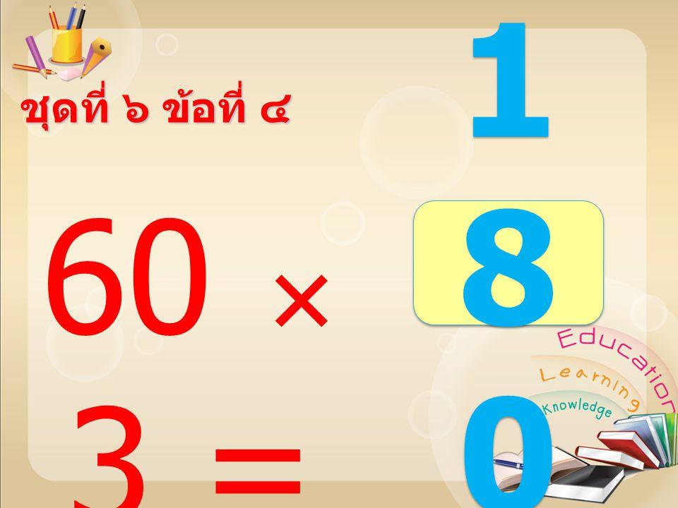 40  3 = 120120 120120 ชุดที่ ๖ ข้อที่ ๓