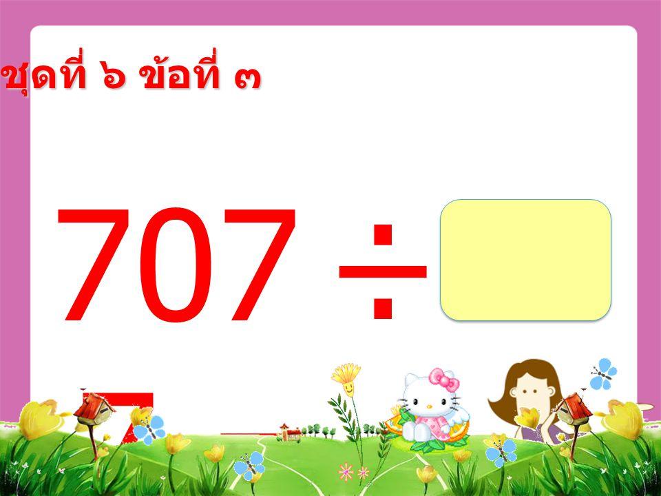 707 ÷ 7 = ชุดที่ ๖ ข้อที่ ๓