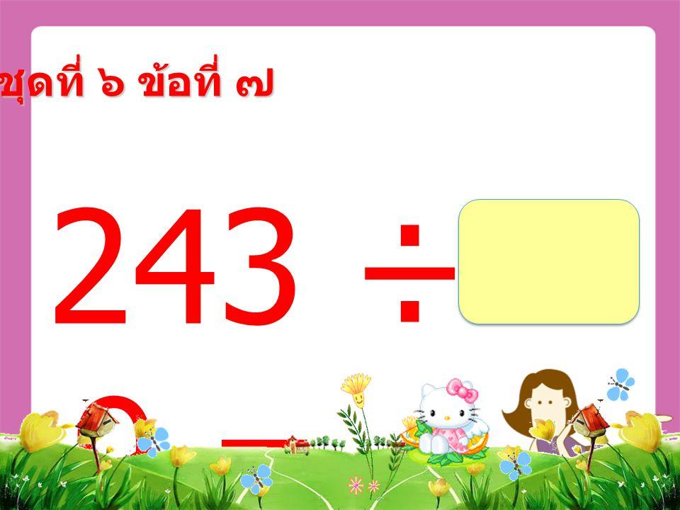 243 ÷ 9 = ชุดที่ ๖ ข้อที่ ๗