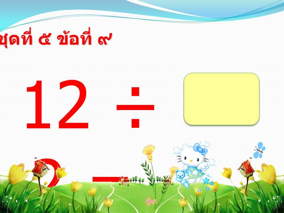 12 ÷ 2 = ชุดที่ ๕ ข้อที่ ๙