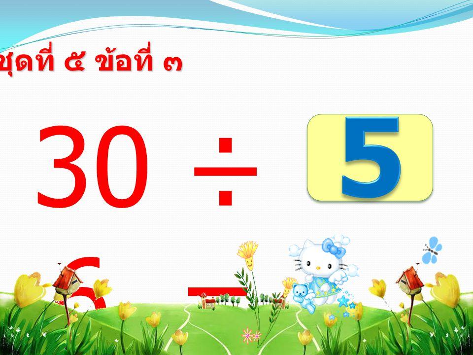 30 ÷ 6 = ชุดที่ ๕ ข้อที่ ๓