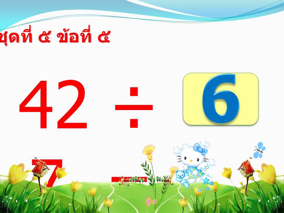 42 ÷ 7 = ชุดที่ ๕ ข้อที่ ๕