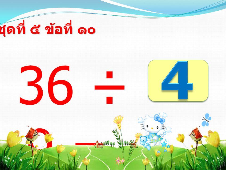 36 ÷ 9 = ชุดที่ ๕ ข้อที่ ๑๐