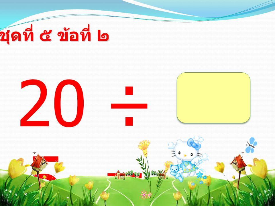ชุดที่ ๕ ข้อที่ ๒ 20 ÷ 5 =