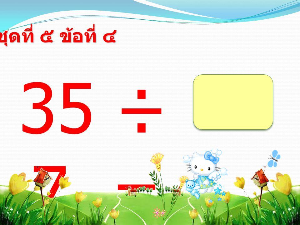 35 ÷ 7 = ชุดที่ ๕ ข้อที่ ๔