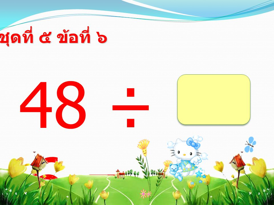 48 ÷ 6 = ชุดที่ ๕ ข้อที่ ๖