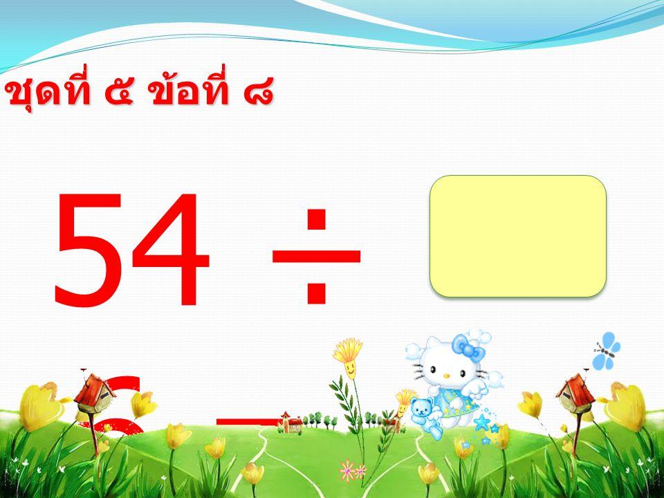 54 ÷ 6 = ชุดที่ ๕ ข้อที่ ๘