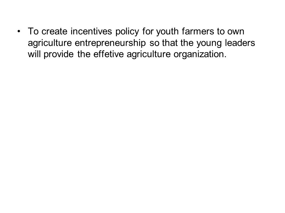 To create incentives policy for youth farmers to own agriculture entrepreneurship so that the young leaders will provide the effetive agriculture orga