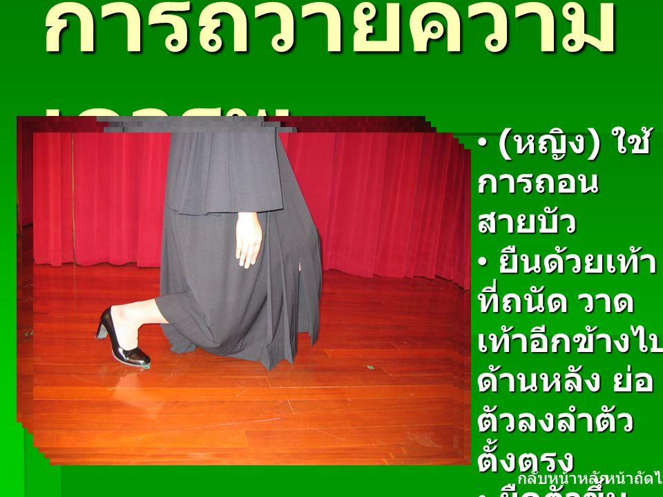 คลิกเพื่อแสดงภาพ การถวายความ เคารพ ( หญิง ) ใช้ การถอน สายบัว ( หญิง ) ใช้ การถอน สายบัว ยืนด้วยเท้า ที่ถนัด วาด เท้าอีกข้างไป ด้านหลัง ย่อ ตัวลงลำตัว ตั้งตรง ยืนด้วยเท้า ที่ถนัด วาด เท้าอีกข้างไป ด้านหลัง ย่อ ตัวลงลำตัว ตั้งตรง ยืดตัวขึ้น ตรง ลากเท้า กลับมาชิด เท้า ยืดตัวขึ้น ตรง ลากเท้า กลับมาชิด เท้า หน้าถัดไปกลับหน้าหลัก