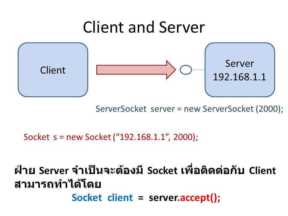 Client and Server Server 192.168.1.1 Client ServerSocket server = new ServerSocket (2000); Socket s = new Socket ( 192.168.1.1 , 2000); ฝ่าย Server จำเป็นจะต้องมี Socket เพื่อติดต่อกับ Client สามารถทำได้โดย Socket client = server.accept();