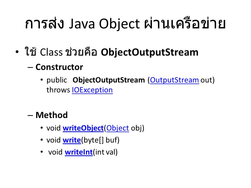 การส่ง Java Object ผ่านเครือข่าย ใช้ Class ช่วยคือ ObjectOutputStream – Constructor public ObjectOutputStream (OutputStream out) throws IOExceptionOutputStreamIOException – Method void writeObject(Object obj)writeObjectObject void write(byte[] buf)write void writeInt(int val)writeInt