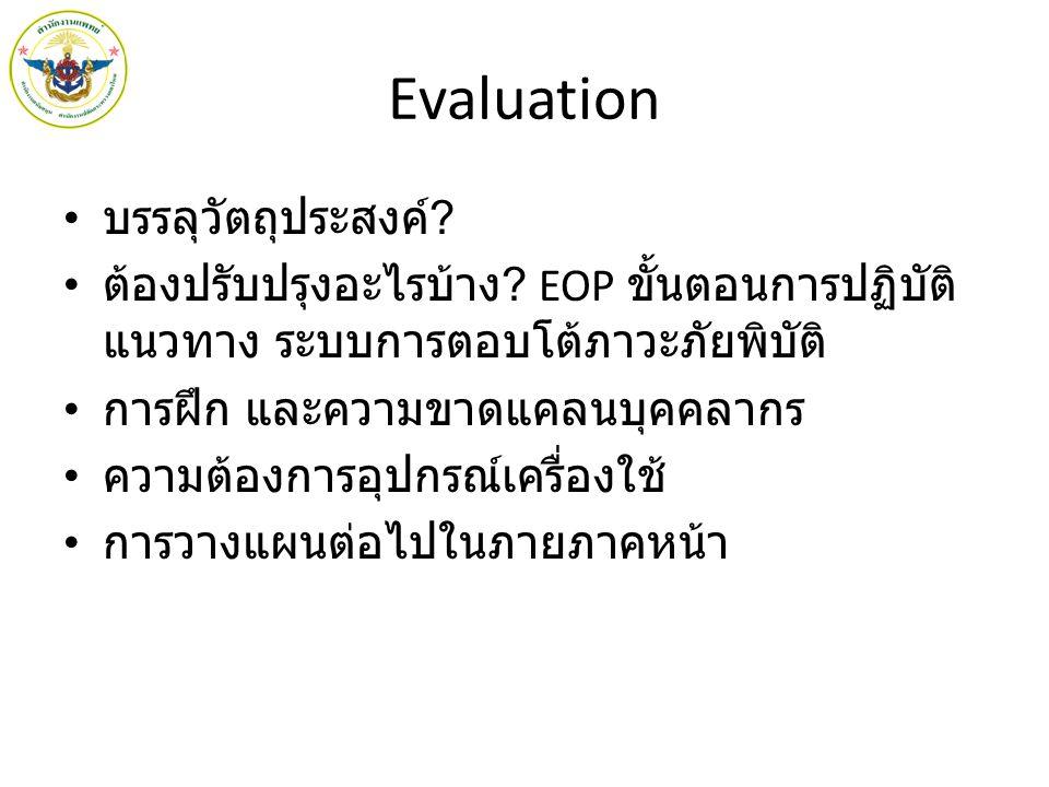 Evaluation บรรลุวัตถุประสงค์ ? ต้องปรับปรุงอะไรบ้าง ? EOP ขั้นตอนการปฏิบัติ แนวทาง ระบบการตอบโต้ภาวะภัยพิบัติ การฝึก และความขาดแคลนบุคคลากร ความต้องกา