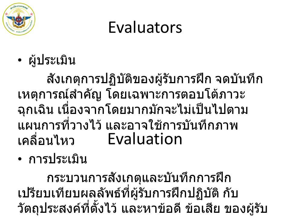 Evaluators ผู้ประเมิน สังเกตุการปฏิบัติของผู้รับการฝึก จดบันทึก เหตุการณ์สำคัญ โดยเฉพาะการตอบโต้ภาวะ ฉุกเฉิน เนื่องจากโดยมากมักจะไม่เป็นไปตาม แผนการที