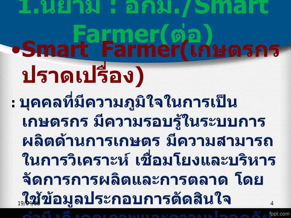 1. นิยาม : อกม./Smart Farmer( ต่อ ) Smart Farmer( เกษตรกร ปราดเปรื่อง ) : บุคคลที่มีความภูมิใจในการเป็น เกษตรกร มีความรอบรู้ในระบบการ ผลิตด้านการเกษตร
