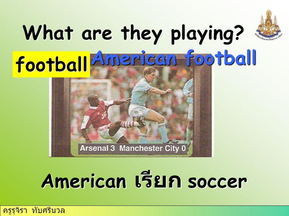 ครูรุจิรา ทับศรีนวล What are they playing football American football American เรียก soccer