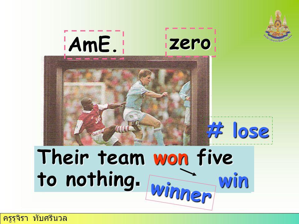 ครูรุจิรา ทับศรีนวล Their team won five to nothing. zero AmE. win winner # lose