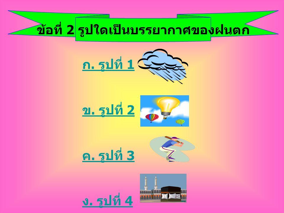 ข้อที่ 2 รูปใดเป็นบรรยากาศของฝนตก ก. รูปที่ 1 ข. รูปที่ 2 ค. รูปที่ 3 ง. รูปที่ 4