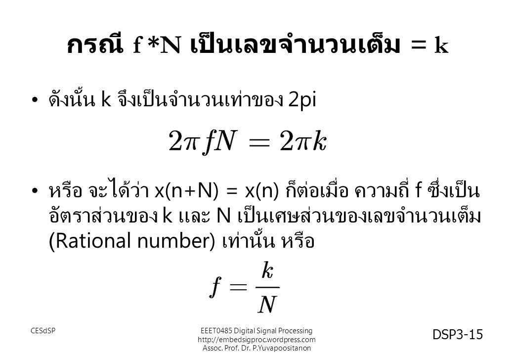 กรณี f *N เป็นเลขจำนวนเต็ม = k ดังนั้น k จึงเป็นจำนวนเท่าของ 2pi หรือ จะได้ว่า x(n+N) = x(n) ก็ต่อเมื่อ ความถี่ f ซึ่งเป็น อัตราส่วนของ k และ N เป็นเศษส่วนของเลขจำนวนเต็ม (Rational number) เท่านั้น หรือ CESdSPEEET0485 Digital Signal Processing http://embedsigproc.wordpress.com Assoc.