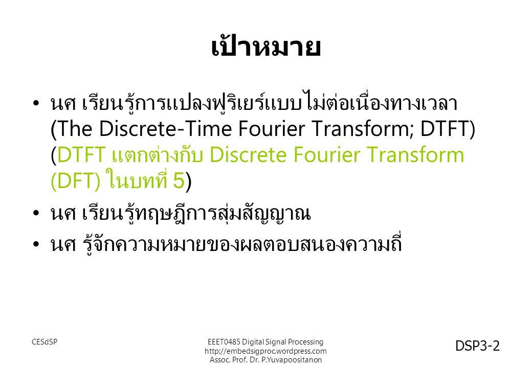 DSP3-2 เป้าหมาย นศ เรียนรู้การแปลงฟูริเยร์แบบไม่ต่อเนื่องทางเวลา (The Discrete-Time Fourier Transform; DTFT) (DTFT แตกต่างกับ Discrete Fourier Transform (DFT) ในบทที่ 5) นศ เรียนรู้ทฤษฎีการสุ่มสัญญาณ นศ รู้จักความหมายของผลตอบสนองความถี่ EEET0485 Digital Signal Processing http://embedsigproc.wordpress.com Assoc.