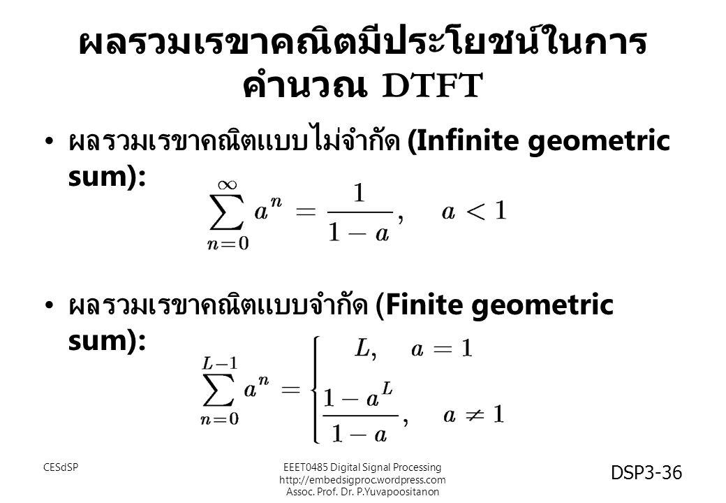 ผลรวมเรขาคณิตมีประโยชน์ในการ คำนวณ DTFT ผลรวมเรขาคณิตแบบไม่จำกัด (Infinite geometric sum): ผลรวมเรขาคณิตแบบจำกัด (Finite geometric sum): CESdSPEEET0485 Digital Signal Processing http://embedsigproc.wordpress.com Assoc.