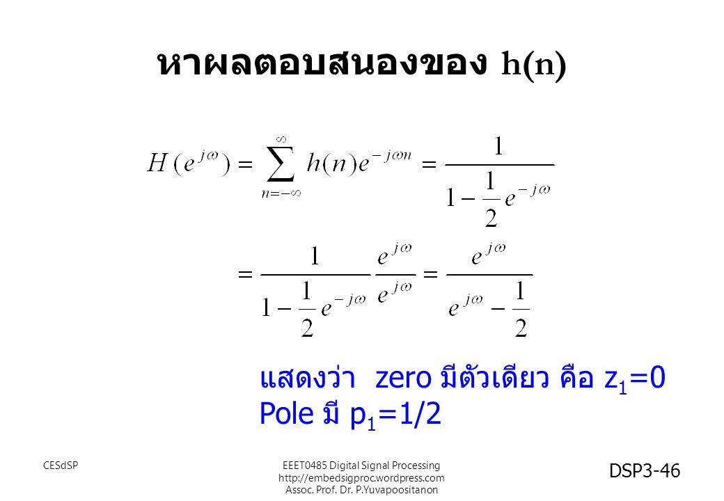 DSP3-46 หาผลตอบสนองของ h(n) แสดงว่า zero มีตัวเดียว คือ z 1 =0 Pole มี p 1 =1/2 EEET0485 Digital Signal Processing http://embedsigproc.wordpress.com Assoc.