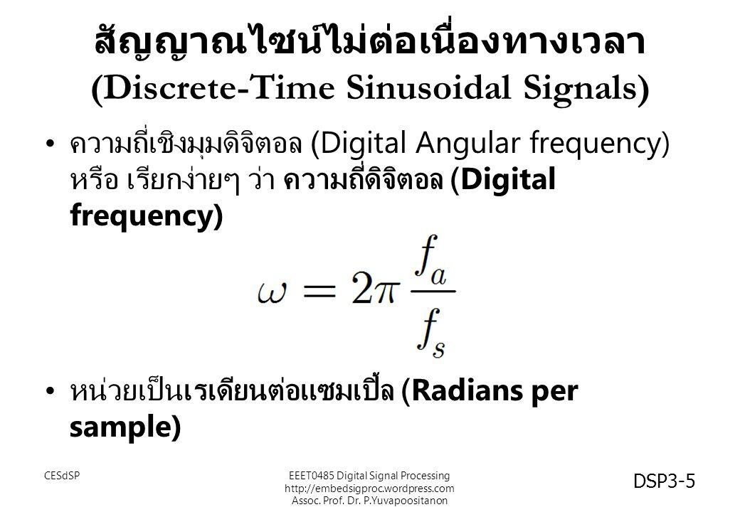 สัญญาณไซน์ไม่ต่อเนื่องทางเวลา (Discrete-Time Sinusoidal Signals) ความถี่เชิงมุมดิจิตอล (Digital Angular frequency) หรือ เรียกง่ายๆ ว่า ความถี่ดิจิตอล (Digital frequency) หน่วยเป็นเรเดียนต่อแซมเปิ้ล (Radians per sample) CESdSPEEET0485 Digital Signal Processing http://embedsigproc.wordpress.com Assoc.