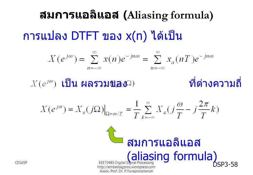 DSP3-58 เป็น ผลรวมของ ที่ต่างความถี่ สมการแอลิแอส (aliasing formula) การแปลง DTFT ของ x(n) ได้เป็น สมการแอลิแอส (Aliasing formula) EEET0485 Digital Signal Processing http://embedsigproc.wordpress.com Assoc.