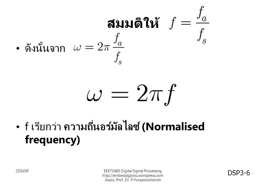 สมมติให้ ดังนั้นจาก f เรียกว่า ความถี่นอร์มัลไลซ์ (Normalised frequency) CESdSPEEET0485 Digital Signal Processing http://embedsigproc.wordpress.com As