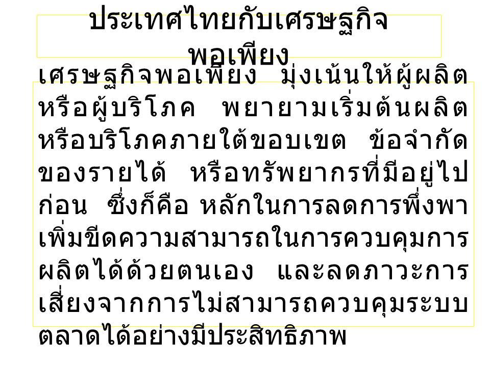 ประเทศไทยกับเศรษฐกิจ พอเพียง เศรษฐกิจพอเพียง มุ่งเน้นให้ผู้ผลิต หรือผู้บริโภค พยายามเริ่มต้นผลิต หรือบริโภคภายใต้ขอบเขต ข้อจำกัด ของรายได้ หรือทรัพยากรที่มีอยู่ไป ก่อน ซึ่งก็คือ หลักในการลดการพึ่งพา เพิ่มขีดความสามารถในการควบคุมการ ผลิตได้ด้วยตนเอง และลดภาวะการ เสี่ยงจากการไม่สามารถควบคุมระบบ ตลาดได้อย่างมีประสิทธิภาพ