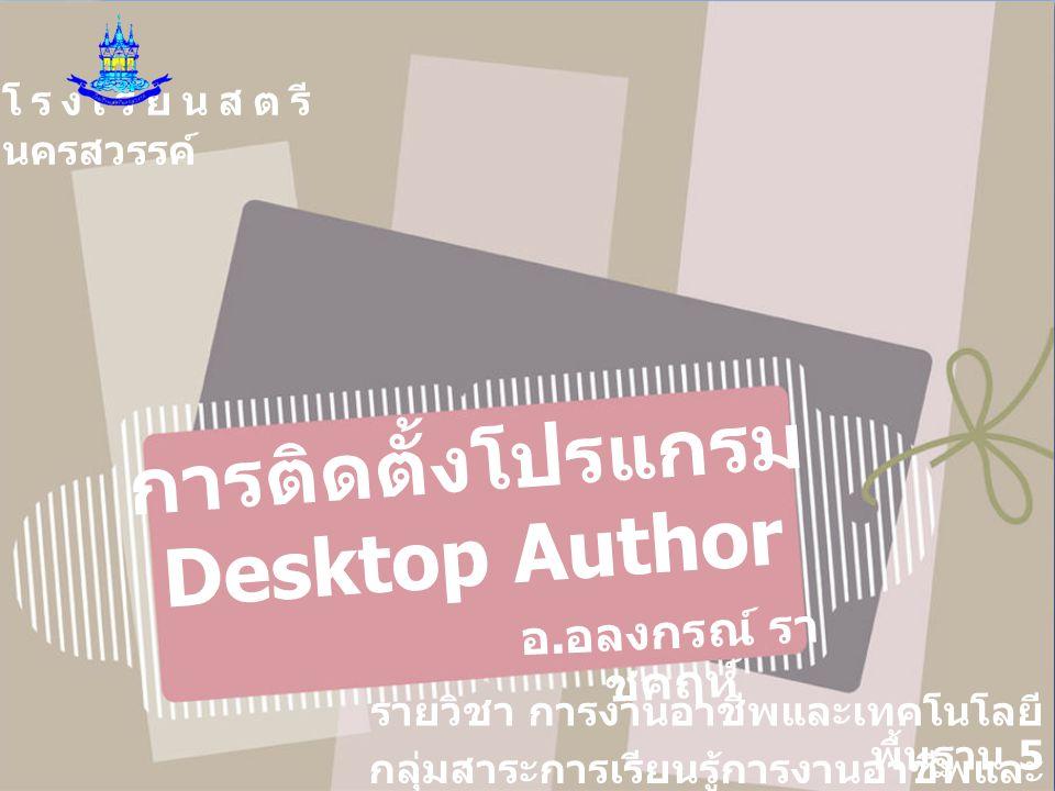 โรงเรียนสตรี นครสวรรค์ การติดตั้งโปรแกรม Desktop Author อ. อลงกรณ์ รา ชคฤห์ รายวิชา การงานอาชีพและเทคโนโลยี พื้นฐาน 5 กลุ่มสาระการเรียนรู้การงานอาชีพแ