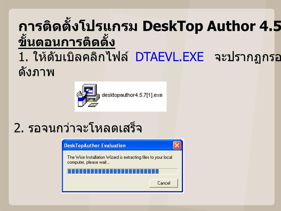 การติดตั้งโปรแกรม DeskTop Author 4.5.7 ขั้นตอนการติดตั้ง 1. ให้ดับเบิลคลิกไฟล์ DTAEVL.EXE จะปรากฏกรอบเริ่มต้นการติดตั้ง ดังภาพ 2. รอจนกว่าจะโหลดเสร็จ