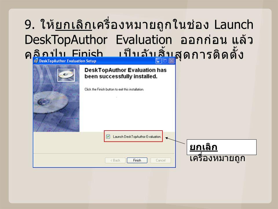 9. ให้ยกเลิกเครื่องหมายถูกในช่อง Launch DeskTopAuthor Evaluation ออกก่อน แล้ว คลิกปุ่ม Finish เป็นอันสิ้นสุดการติดตั้ง ยกเลิก เครื่องหมายถูก