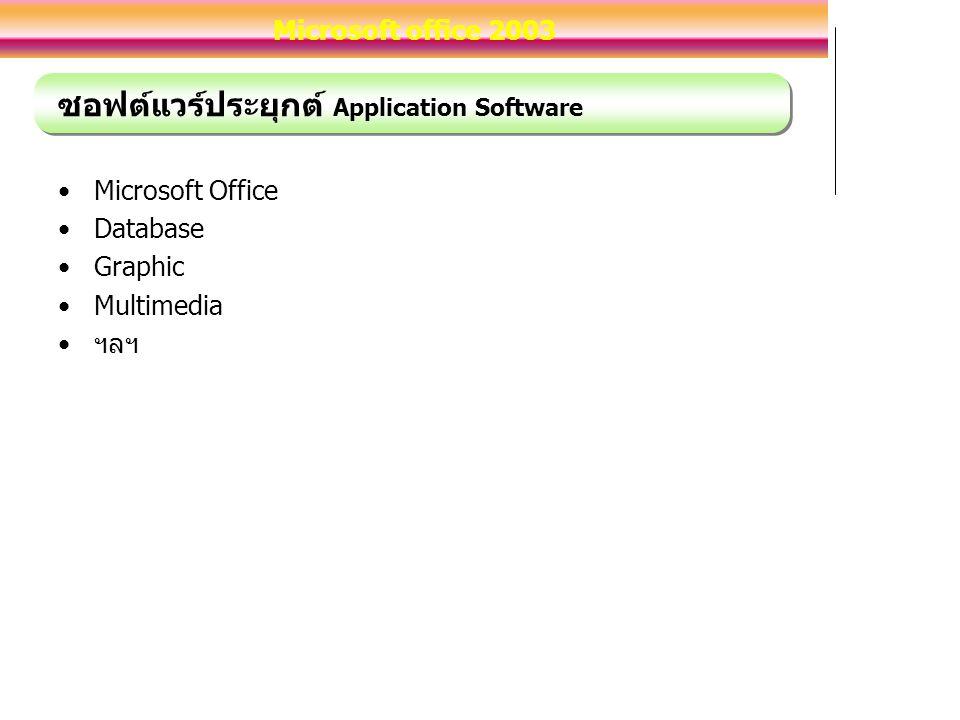 ซอฟต์แวร์ประยุกต์ Application Software Microsoft Office Database Graphic Multimedia ฯลฯ Microsoft office 2003