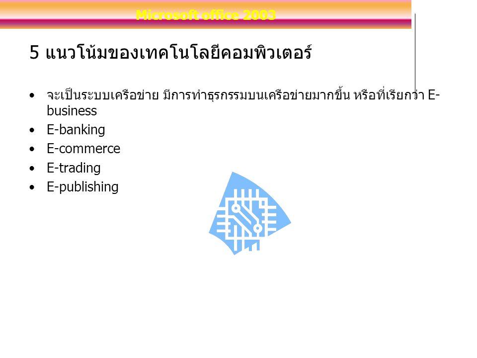 5 แนวโน้มของเทคโนโลยีคอมพิวเตอร์ จะเป็นระบบเครือข่าย มีการทำธุรกรรมบนเครือข่ายมากขึ้น หรือที่เรียกว่า E- business E-banking E-commerce E-trading E-publishing Microsoft office 2003