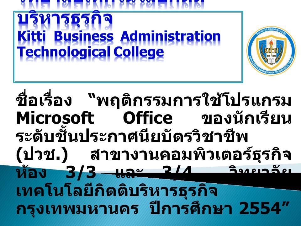 ชื่อเรื่อง พฤติกรรมการใช้โปรแกรม Microsoft Office ของนักเรียน ระดับชั้นประกาศนียบัตรวิชาชีพ ( ปวช.) สาขางานคอมพิวเตอร์ธุรกิจ ห้อง 3/3 และ 3/4 วิทยาลัย เทคโนโลยีกิตติบริหารธุรกิจ กรุงเทพมหานคร ปีการศึกษา 2554 ผู้วิจัย : นายนิตินันท์ นวลจันทร