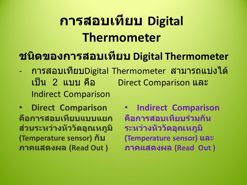การสอบเทียบ Digital Thermometer ชนิดของการสอบเทียบ Digital Thermometer - การสอบเทียบ Digital Thermometer สามารถแบ่งได้ เป็น 2 แบบ คือ Direct Comparison และ Indirect Comparison Direct Comparison คือการสอบเทียบแบบแยก ส่วนระหว่างหัววัดอุณหภูมิ (Temperature sensor) กับ ภาคแสดงผล (Read Out ) Indirect Comparison คือการสอบเทียบร่วมกัน ระหว่างหัววัดอุณหภูมิ (Temperature sensor) และ ภาคแสดงผล (Read Out )