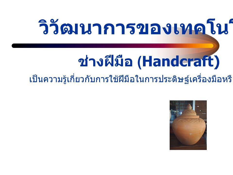 วิวัฒนาการของเทคโนโลย ี ช่างฝีมือ (Handcraft) เป็นความรู้เกี่ยวกับการใช้ฝีมือในการประดิษฐ์เครื่องมือหรือสิ่งต่าง ๆ