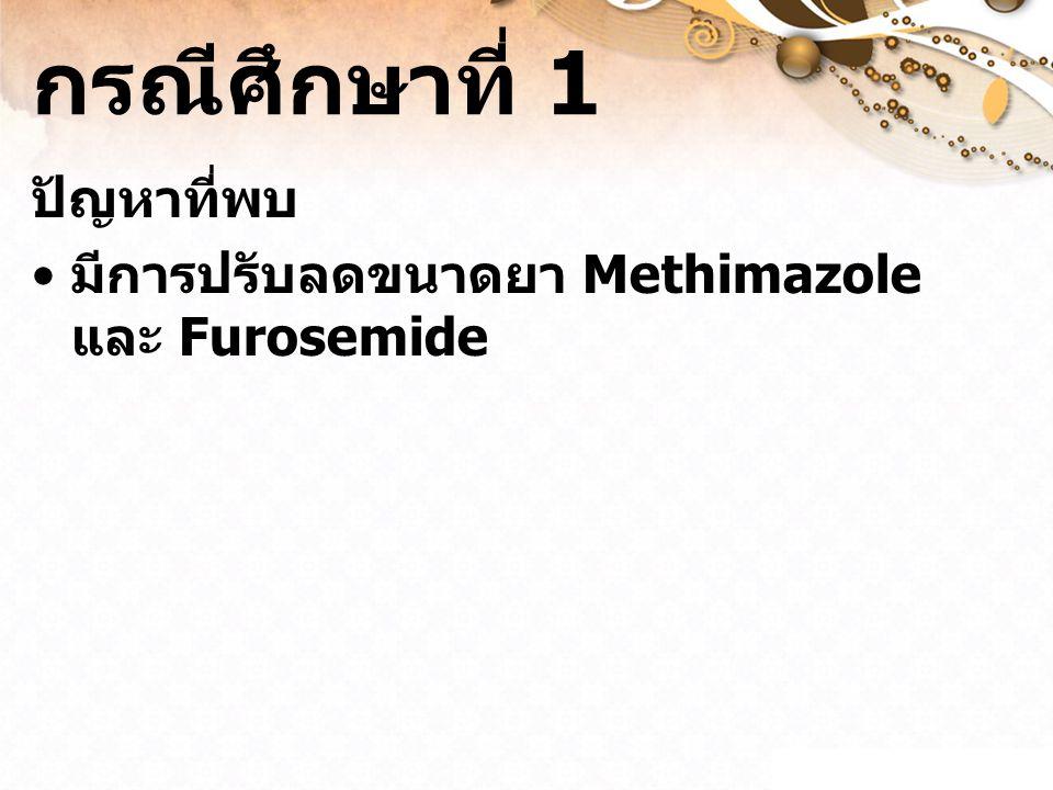 กรณีศึกษาที่ 1 ปัญหาที่พบ มีการปรับลดขนาดยา Methimazole และ Furosemide