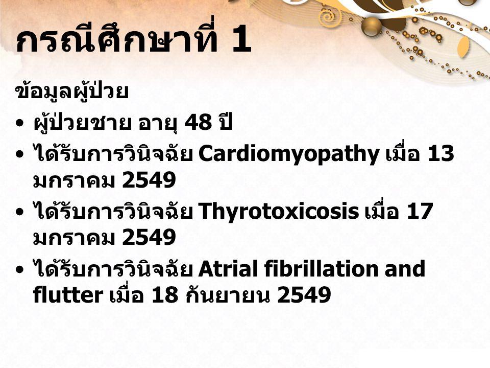 กรณีศึกษาที่ 1 ข้อมูลผู้ป่วย ผู้ป่วยชาย อายุ 48 ปี ได้รับการวินิจฉัย Cardiomyopathy เมื่อ 13 มกราคม 2549 ได้รับการวินิจฉัย Thyrotoxicosis เมื่อ 17 มกราคม 2549 ได้รับการวินิจฉัย Atrial fibrillation and flutter เมื่อ 18 กันยายน 2549