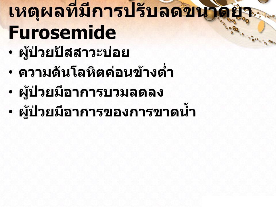 เหตุผลที่มีการปรับลดขนาดยา Furosemide ผู้ป่วยปัสสาวะบ่อย ความดันโลหิตค่อนข้างต่ำ ผู้ป่วยมีอาการบวมลดลง ผู้ป่วยมีอาการของการขาดน้ำ