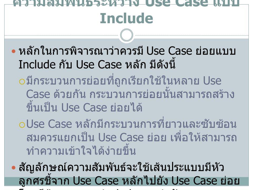 ความสัมพันธ์ระหว่าง Use Case แบบ Include หลักในการพิจารณาว่าควรมี Use Case ย่อยแบบ Include กับ Use Case หลัก มีดังนี้  มีกระบวนการย่อยที่ถูกเรียกใช้ใ
