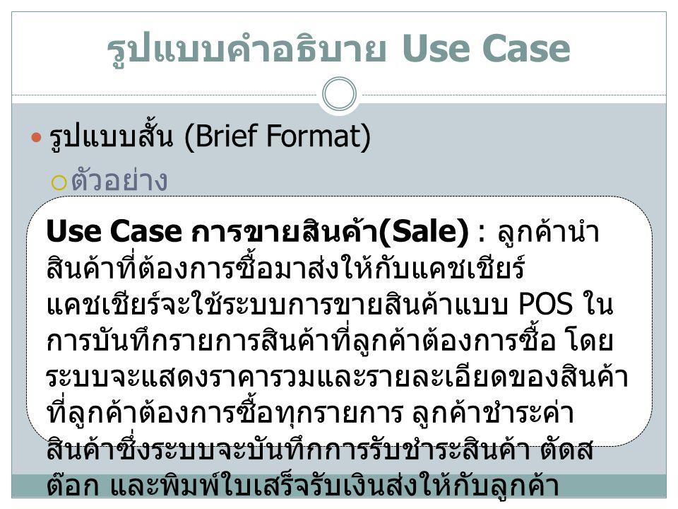 รูปแบบคำอธิบาย Use Case( ต่อ ) รูปแบบลำลอง (Casual Format)  ตัวอย่าง Use Case การขายสินค้า (Sale) : Main Success Scenario: ลูกค้านำสินค้าที่ต้องการซื้อมาส่งให้กับแคชเชียร์ แคชเชียร์จะใช้ระบบการขายสินค้าแบบ POS ในการบันทึก รายการสินค้าที่ลูกค้าต้องการซื้อ โดยระบบจะแสดงราคารวมและ รายละเอียดของสินค้าที่ลูกค้าต้องการซื้อทุกรายการ ลูกค้าชำระ ค่าสินค้าซึ่งระบบจะบันทึกการรับชำระสินค้า ตัดสต๊อก และพิมพ์ ใบเสร็จรับเงินส่งให้กับลูกค้า Alternate Scenario: ถ้าระบบไม่พบรหัสสินค้าที่ลูกค้าต้องการซื้อ ระบบแจ้งให้ แคชเชียร์ทราบ เพื่อให้แคชเชียร์ตรวจสอบรหัสสินค้าและป้อน รหัสสินค้าใหม่